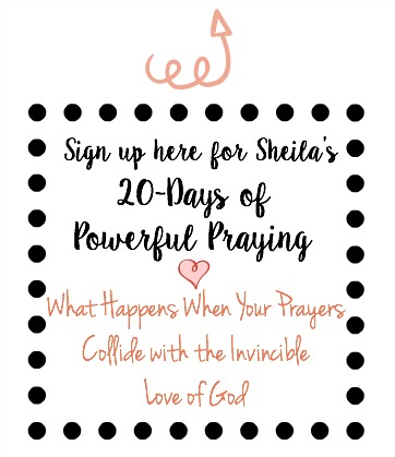 Sign up here for Sheila's 20 Days of Powerful Prayer